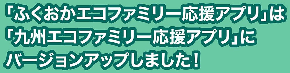 「ふくおかエコファミリー応援アプリ」は「九州エコファミリー応援アプリ」にヴァージョンアップしました!